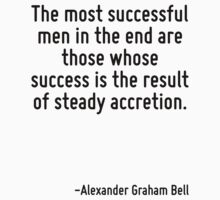 The most successful men in the end are those whose success is the result of steady accretion. by Quotr