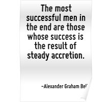 The most successful men in the end are those whose success is the result of steady accretion. Poster