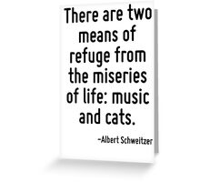 There are two means of refuge from the miseries of life: music and cats. Greeting Card