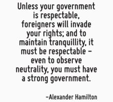 Unless your government is respectable, foreigners will invade your rights; and to maintain tranquillity, it must be respectable - even to observe neutrality, you must have a strong government. by Quotr