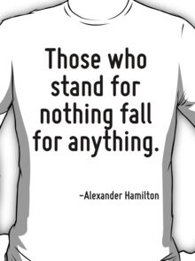 Those who stand for nothing fall for anything. T-Shirt