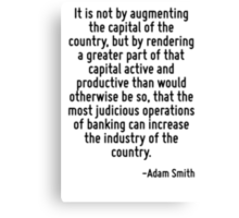 It is not by augmenting the capital of the country, but by rendering a greater part of that capital active and productive than would otherwise be so, that the most judicious operations of banking can Canvas Print