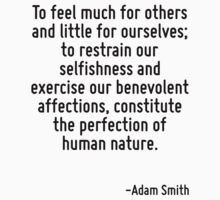 To feel much for others and little for ourselves; to restrain our selfishness and exercise our benevolent affections, constitute the perfection of human nature. T-Shirt
