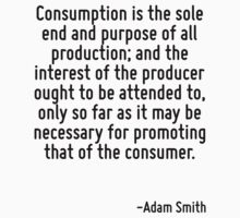 Consumption is the sole end and purpose of all production; and the interest of the producer ought to be attended to, only so far as it may be necessary for promoting that of the consumer. T-Shirt