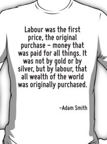 Labour was the first price, the original purchase - money that was paid for all things. It was not by gold or by silver, but by labour, that all wealth of the world was originally purchased. T-Shirt