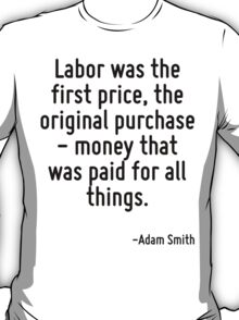 Labor was the first price, the original purchase - money that was paid for all things. T-Shirt