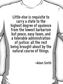 Little else is requisite to carry a state to the highest degree of opulence from the lowest barbarism but peace, easy taxes, and a tolerable administration of justice: all the rest being brought abou T-Shirt
