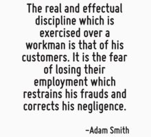 The real and effectual discipline which is exercised over a workman is that of his customers. It is the fear of losing their employment which restrains his frauds and corrects his negligence. T-Shirt
