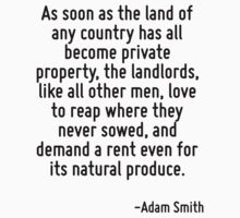 As soon as the land of any country has all become private property, the landlords, like all other men, love to reap where they never sowed, and demand a rent even for its natural produce. T-Shirt