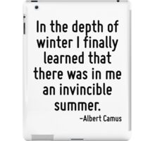 In the depth of winter I finally learned that there was in me an invincible summer. iPad Case/Skin