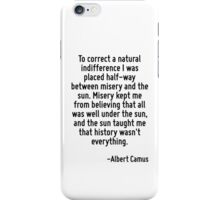 To correct a natural indifference I was placed half-way between misery and the sun. Misery kept me from believing that all was well under the sun, and the sun taught me that history wasn't everything iPhone Case/Skin