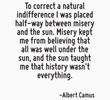 To correct a natural indifference I was placed half-way between misery and the sun. Misery kept me from believing that all was well under the sun, and the sun taught me that history wasn't everything by Quotr