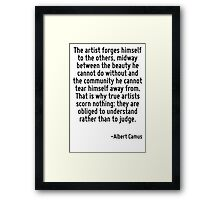 The artist forges himself to the others, midway between the beauty he cannot do without and the community he cannot tear himself away from. That is why true artists scorn nothing: they are obliged to Framed Print