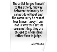 The artist forges himself to the others, midway between the beauty he cannot do without and the community he cannot tear himself away from. That is why true artists scorn nothing: they are obliged to Poster