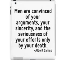 Men are convinced of your arguments, your sincerity, and the seriousness of your efforts only by your death. iPad Case/Skin