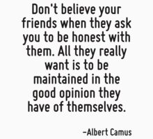 Don't believe your friends when they ask you to be honest with them. All they really want is to be maintained in the good opinion they have of themselves. by Quotr