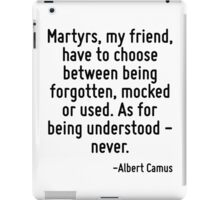 Martyrs, my friend, have to choose between being forgotten, mocked or used. As for being understood - never. iPad Case/Skin