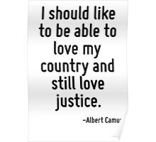 I should like to be able to love my country and still love justice. Poster