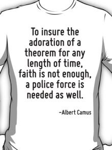 To insure the adoration of a theorem for any length of time, faith is not enough, a police force is needed as well. T-Shirt