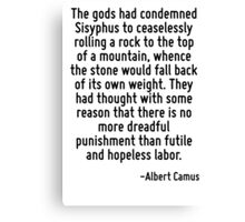 The gods had condemned Sisyphus to ceaselessly rolling a rock to the top of a mountain, whence the stone would fall back of its own weight. They had thought with some reason that there is no more dre Canvas Print