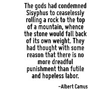 The gods had condemned Sisyphus to ceaselessly rolling a rock to the top of a mountain, whence the stone would fall back of its own weight. They had thought with some reason that there is no more dre Photographic Print