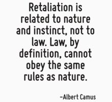 Retaliation is related to nature and instinct, not to law. Law, by definition, cannot obey the same rules as nature. by Quotr