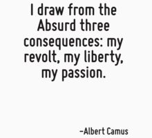 I draw from the Absurd three consequences: my revolt, my liberty, my passion. by Quotr
