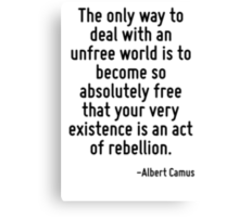 The only way to deal with an unfree world is to become so absolutely free that your very existence is an act of rebellion. Canvas Print