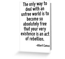 The only way to deal with an unfree world is to become so absolutely free that your very existence is an act of rebellion. Greeting Card