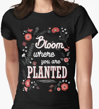 Bloom where you are planted - spring flower blossoms motivation blooming cultivate talent inspiration confidence plant quotes Womens Fitted T-Shirt