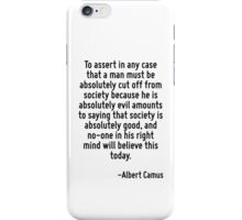 To assert in any case that a man must be absolutely cut off from society because he is absolutely evil amounts to saying that society is absolutely good, and no-one in his right mind will believe thi iPhone Case/Skin