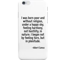 I was born poor and without religion, under a happy sky, feeling harmony, not hostility, in nature. I began not by feeling torn, but in plenitude. iPhone Case/Skin