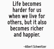 Life becomes harder for us when we live for others, but it also becomes richer and happier. by Quotr