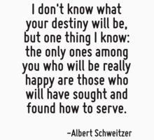 I don't know what your destiny will be, but one thing I know: the only ones among you who will be really happy are those who will have sought and found how to serve. by Quotr