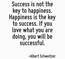 Success is not the key to happiness. Happiness is the key to success. If you love what you are doing, you will be successful. by Quotr
