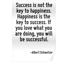 Success is not the key to happiness. Happiness is the key to success. If you love what you are doing, you will be successful. Poster