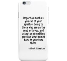 Impart as much as you can of your spiritual being to those who are on the road with you, and accept as something precious what comes back to you from them. iPhone Case/Skin