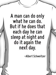 A man can do only what he can do. But if he does that each day he can sleep at night and do it again the next day. T-Shirt