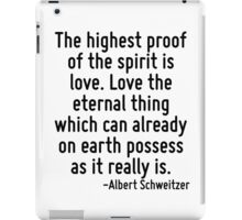 The highest proof of the spirit is love. Love the eternal thing which can already on earth possess as it really is. iPad Case/Skin