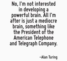 No, I'm not interested in developing a powerful brain. All I'm after is just a mediocre brain, something like the President of the American Telephone and Telegraph Company. by Quotr