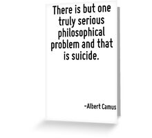 There is but one truly serious philosophical problem and that is suicide. Greeting Card