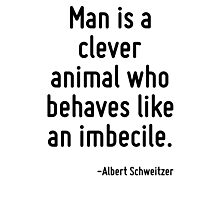 Man is a clever animal who behaves like an imbecile. Photographic Print