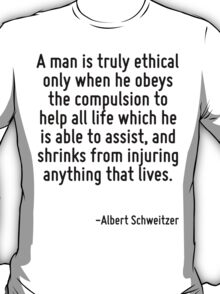 A man is truly ethical only when he obeys the compulsion to help all life which he is able to assist, and shrinks from injuring anything that lives. T-Shirt