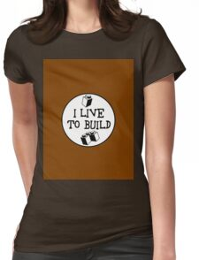 I  LIVE TO BUILD  Womens Fitted T-Shirt