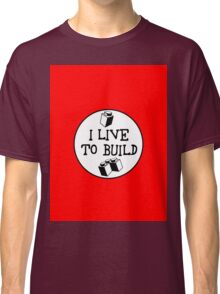 I  LIVE TO BUILD Classic T-Shirt