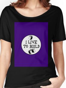 I  LIVE TO BUILD Women's Relaxed Fit T-Shirt