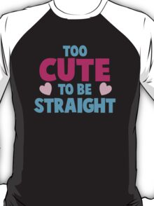 Too CUTE to be STRAIGHT!  T-Shirt
