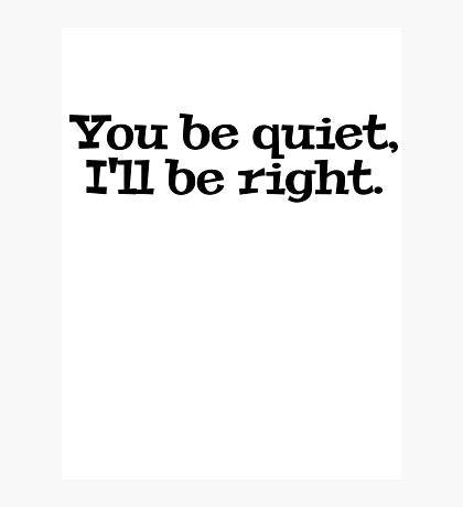 You be quiet, I'll be right. Photographic Print
