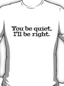 You be quiet, I'll be right. T-Shirt