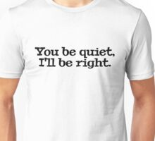 You be quiet, I'll be right. Unisex T-Shirt